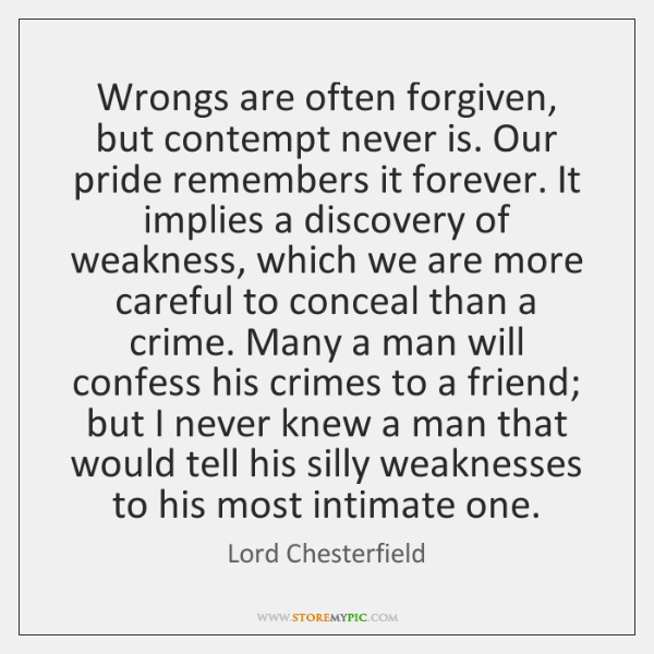 Wrongs are often forgiven, but contempt never is. Our pride remembers it ...