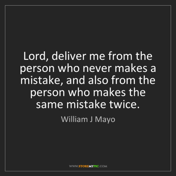 William J Mayo: Lord, deliver me from the person who never makes a mistake,...