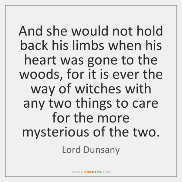 And she would not hold back his limbs when his heart was ...