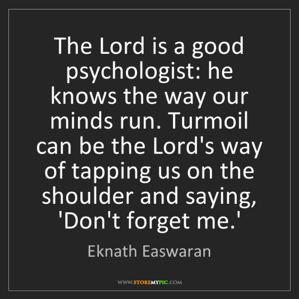 Eknath Easwaran: The Lord is a good psychologist: he knows the way our...