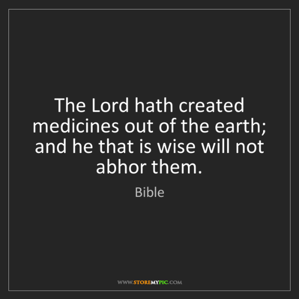 Bible: The Lord hath created medicines out of the earth; and...