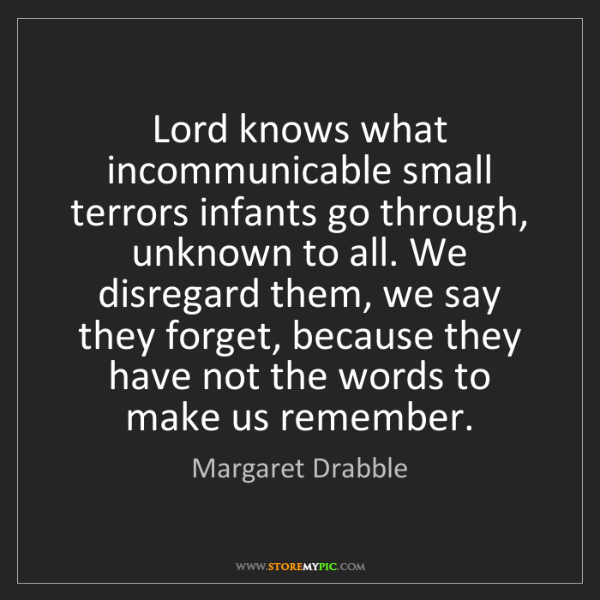 Margaret Drabble: Lord knows what incommunicable small terrors infants...