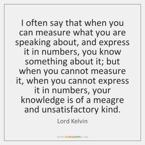 I often say that when you can measure what you are speaking ...