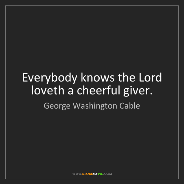 George Washington Cable: Everybody knows the Lord loveth a cheerful giver.