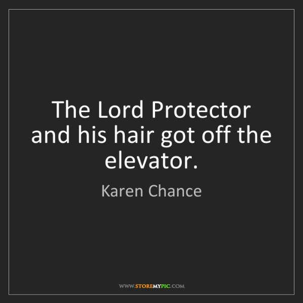 Karen Chance: The Lord Protector and his hair got off the elevator.