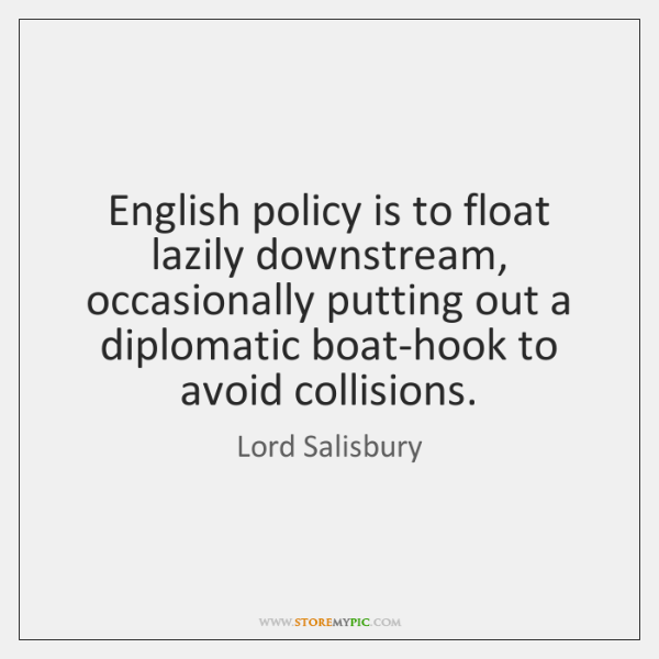 English policy is to float lazily downstream, occasionally putting out a diplomatic ...
