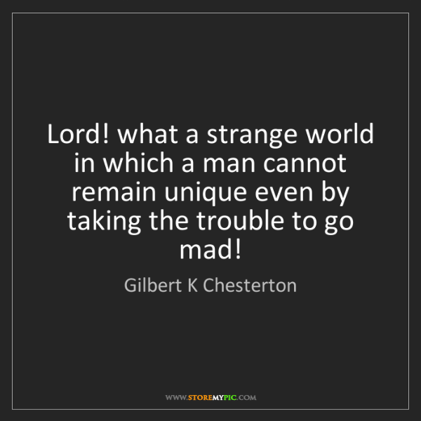 Gilbert K Chesterton: Lord! what a strange world in which a man cannot remain...