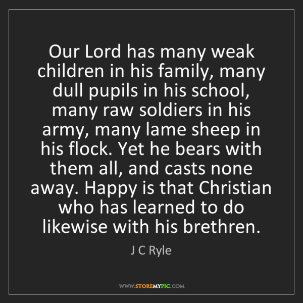 J C Ryle: Our Lord has many weak children in his family, many dull...