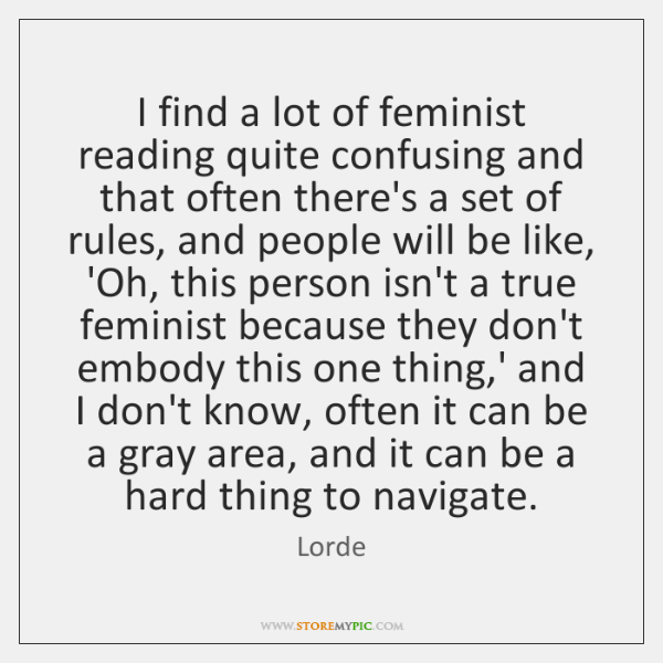 I find a lot of feminist reading quite confusing and that often ...