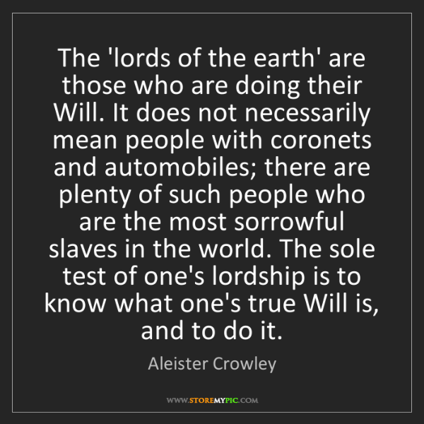 Aleister Crowley: The 'lords of the earth' are those who are doing their...