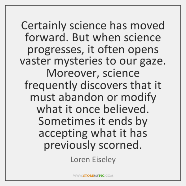 Certainly science has moved forward. But when science progresses, it often opens ...