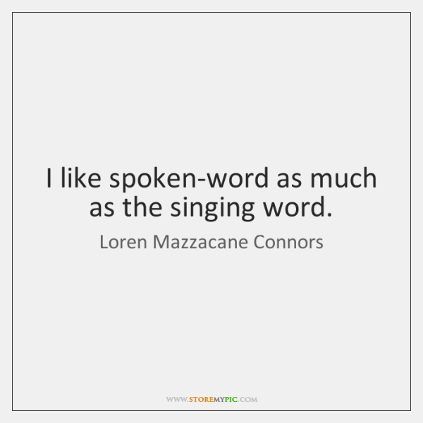 I like spoken-word as much as the singing word.
