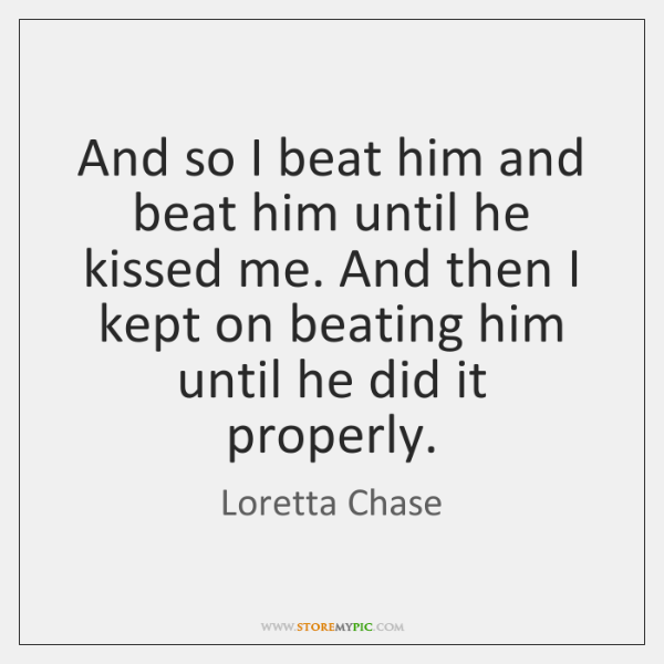 And so I beat him and beat him until he kissed me. ...