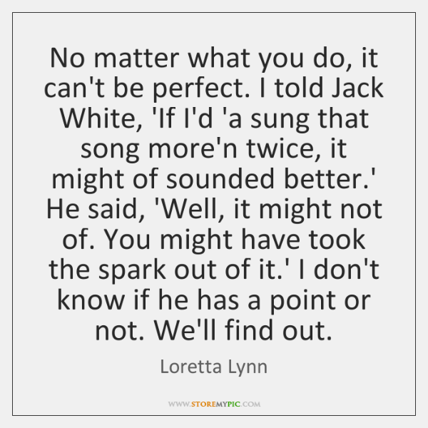 No matter what you do, it can't be perfect. I told Jack ...