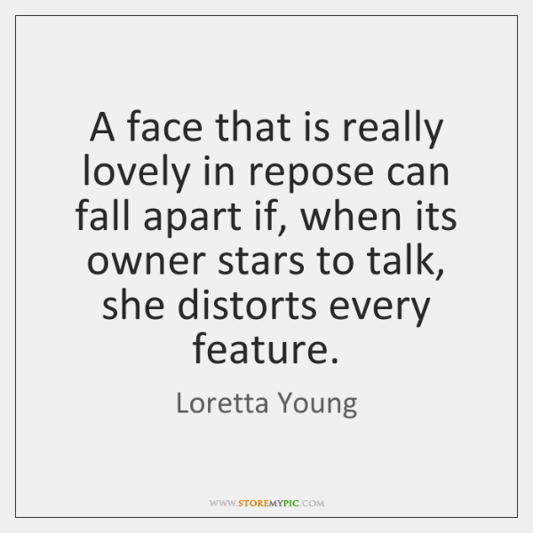 A face that is really lovely in repose can fall apart if, ...