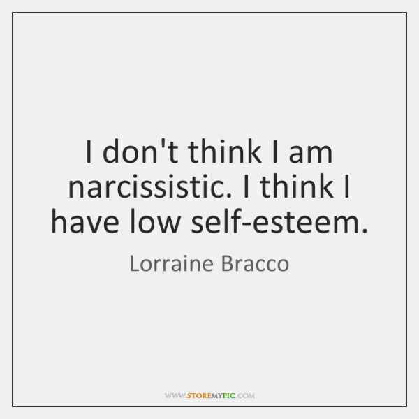 I don't think I am narcissistic. I think I have low self-esteem.