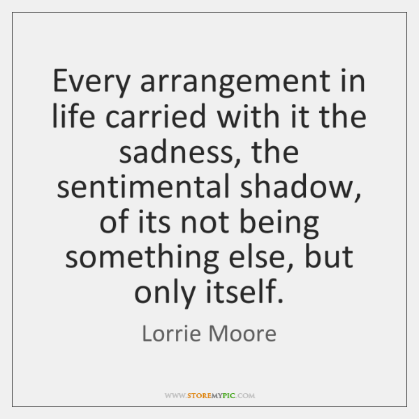 Every arrangement in life carried with it the sadness, the sentimental shadow, ...