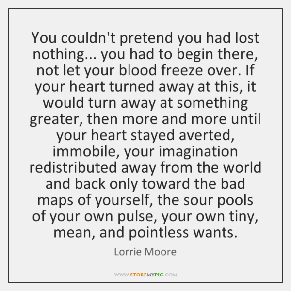 You couldn't pretend you had lost nothing... you had to begin there, ...