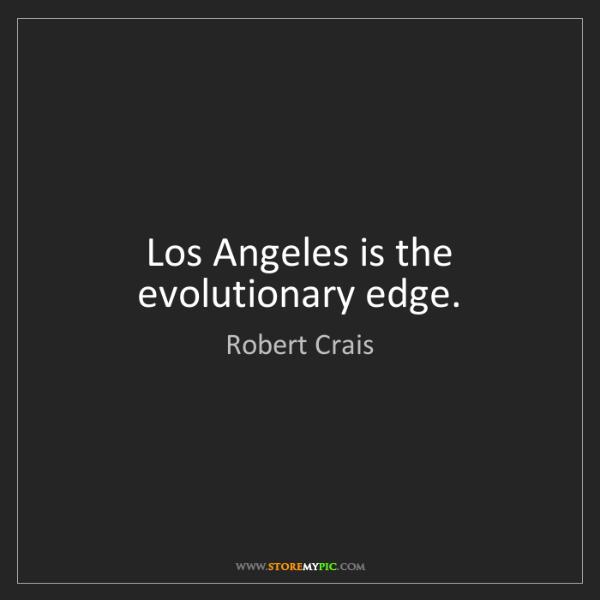 Robert Crais: Los Angeles is the evolutionary edge.