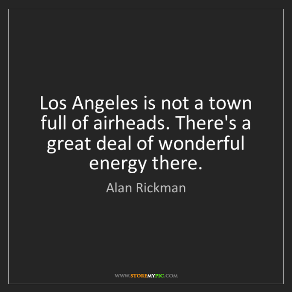 Alan Rickman: Los Angeles is not a town full of airheads. There's a...