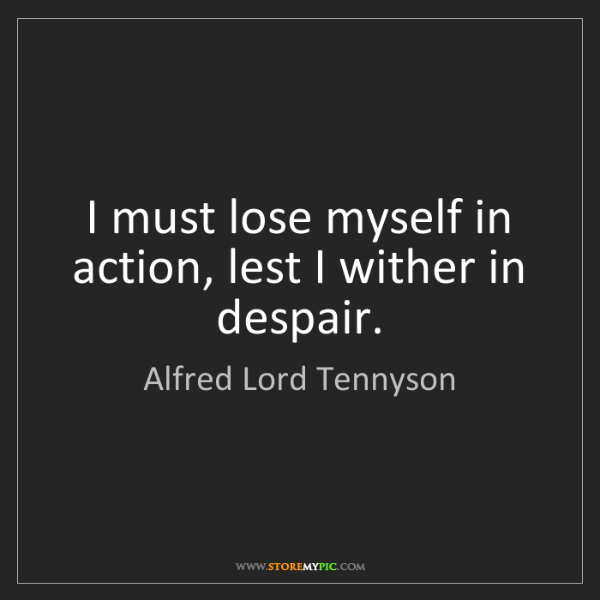 Alfred Lord Tennyson: I must lose myself in action, lest I wither in despair.