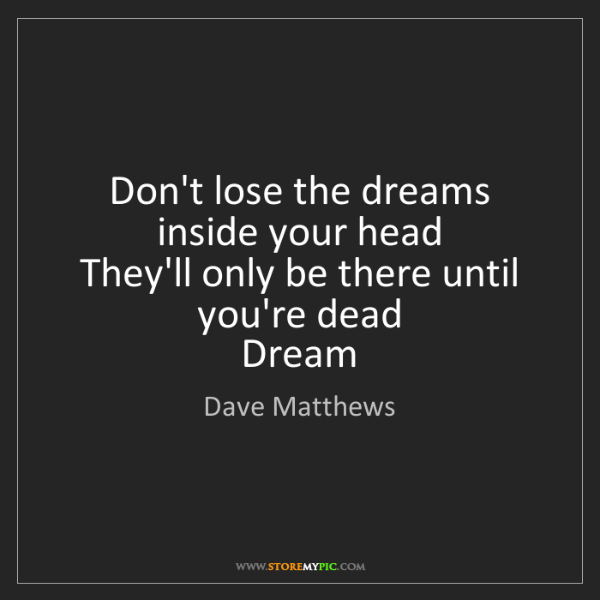 Dave Matthews: Don't lose the dreams inside your head  They'll only...