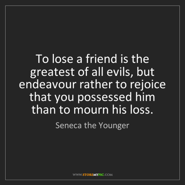Seneca the Younger: To lose a friend is the greatest of all evils, but endeavour...