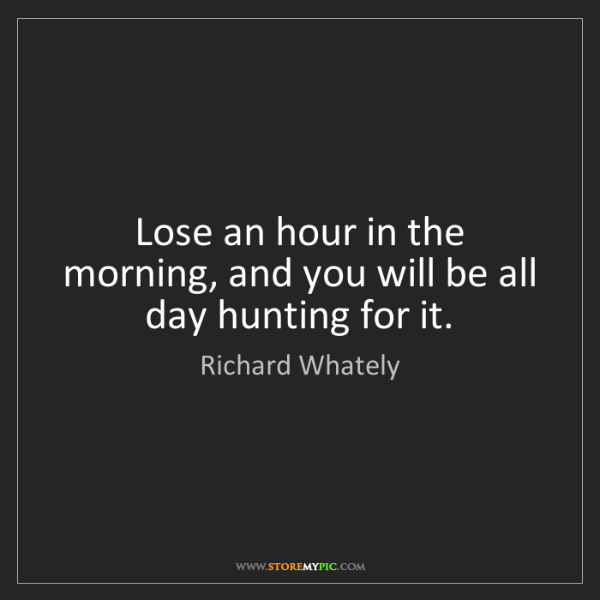 Richard Whately: Lose an hour in the morning, and you will be all day...