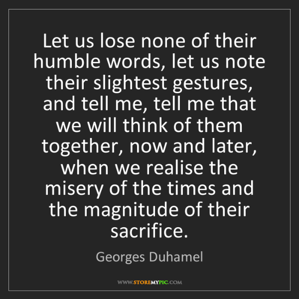 Georges Duhamel: Let us lose none of their humble words, let us note their...