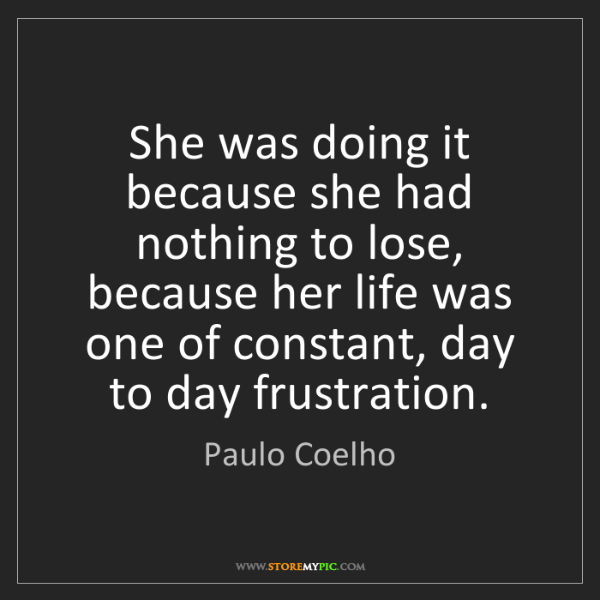 Paulo Coelho: She was doing it because she had nothing to lose, because...