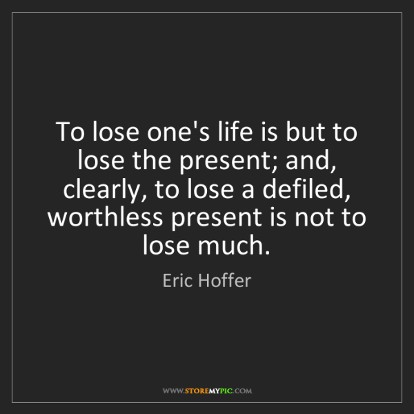 Eric Hoffer: To lose one's life is but to lose the present; and, clearly,...