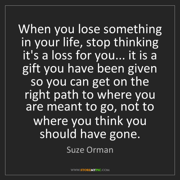 Suze Orman: When you lose something in your life, stop thinking it's...