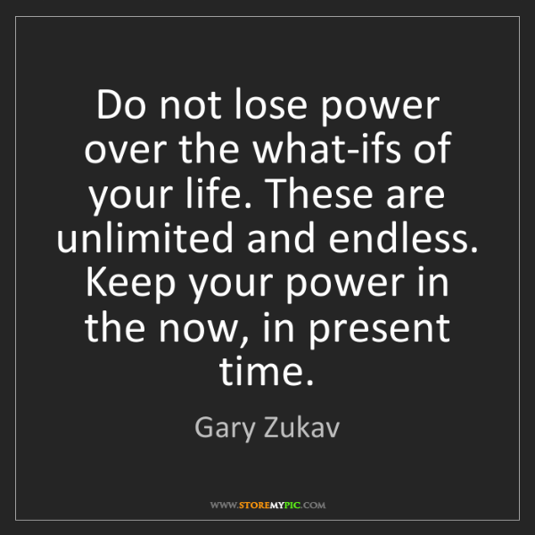 Gary Zukav: Do not lose power over the what-ifs of your life. These...