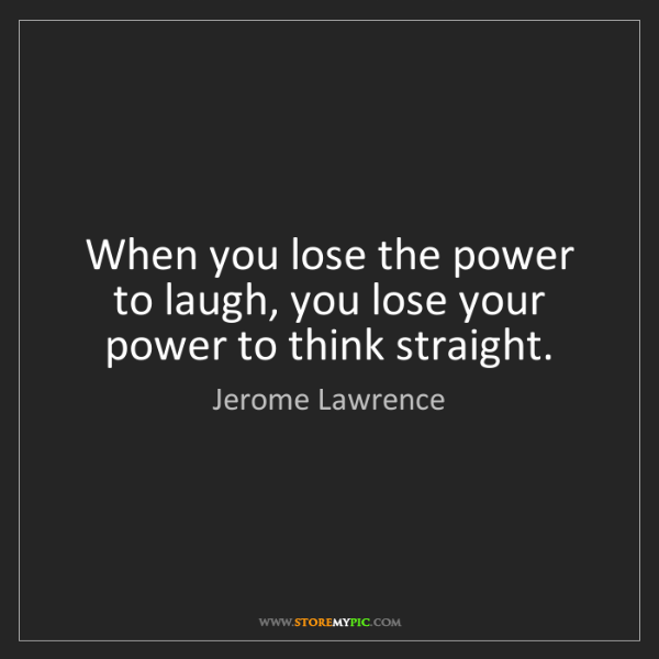 Jerome Lawrence: When you lose the power to laugh, you lose your power...