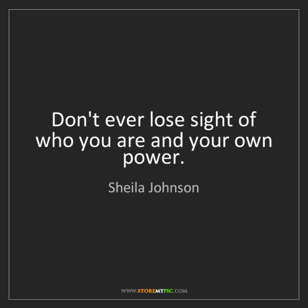 Sheila Johnson: Don't ever lose sight of who you are and your own power.