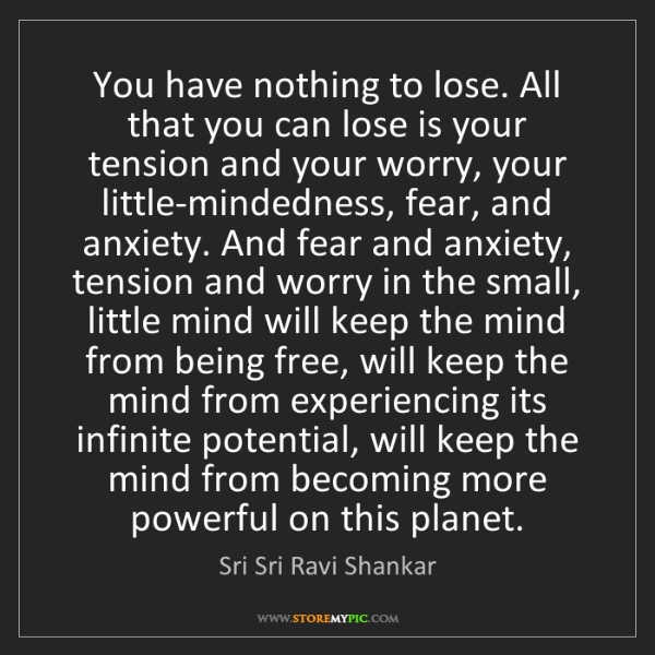 Sri Sri Ravi Shankar: You have nothing to lose. All that you can lose is your...