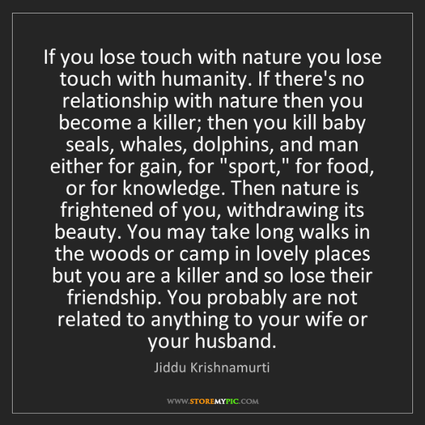 Jiddu Krishnamurti: If you lose touch with nature you lose touch with humanity....