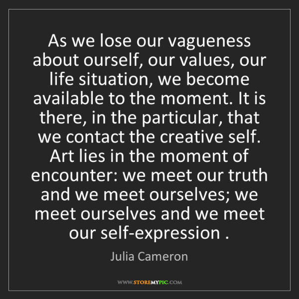 Julia Cameron: As we lose our vagueness about ourself, our values, our...