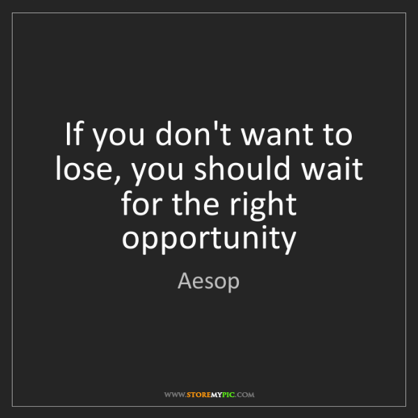 Aesop: If you don't want to lose, you should wait for the right...