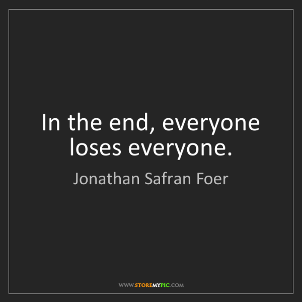 Jonathan Safran Foer: In the end, everyone loses everyone.