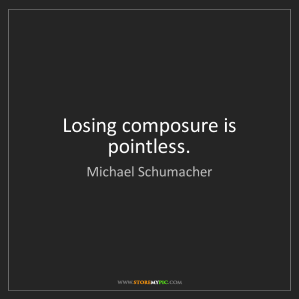 Michael Schumacher: Losing composure is pointless.