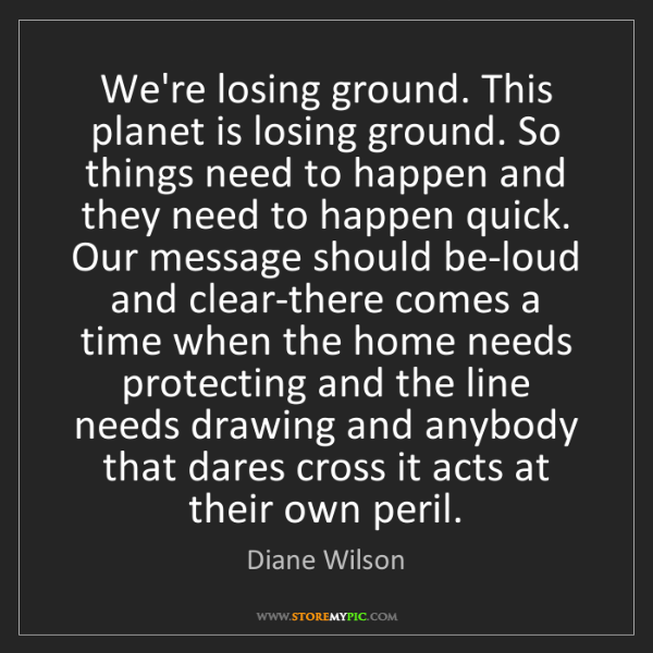 Diane Wilson: We're losing ground. This planet is losing ground. So...