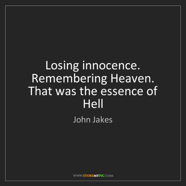 John Jakes: Losing innocence. Remembering Heaven. That was the essence...