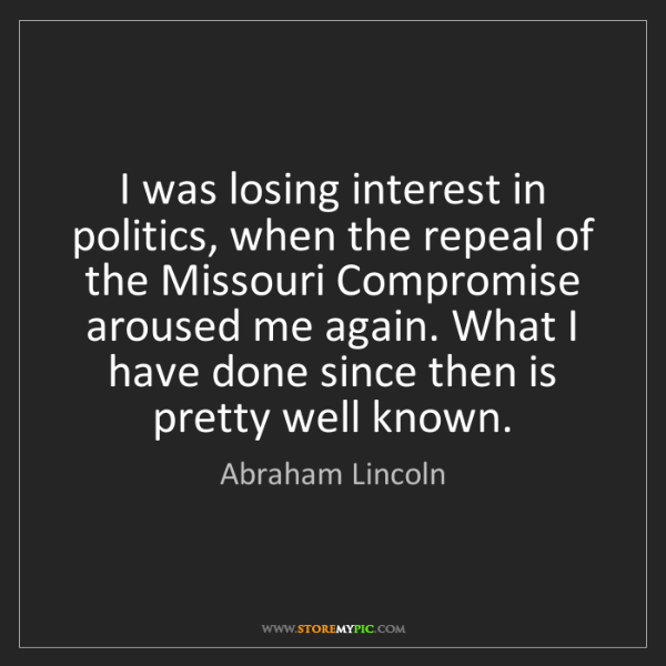 Abraham Lincoln: I was losing interest in politics, when the repeal of...