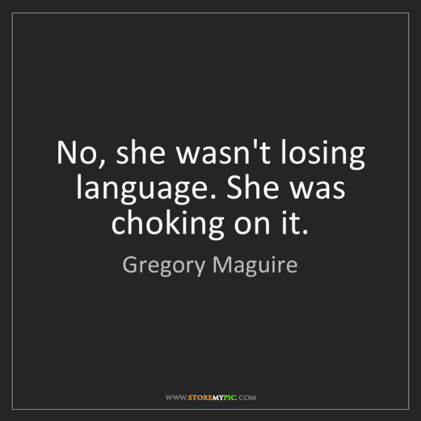 Gregory Maguire: No, she wasn't losing language. She was choking on it.