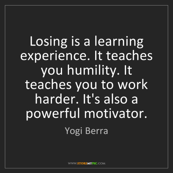 Yogi Berra: Losing is a learning experience. It teaches you humility....