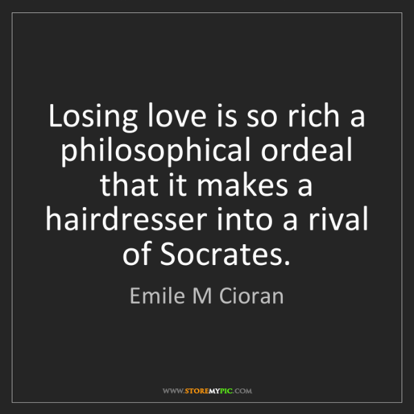 Emile M Cioran: Losing love is so rich a philosophical ordeal that it...