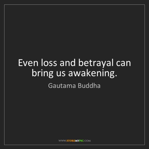 Gautama Buddha: Even loss and betrayal can bring us awakening.
