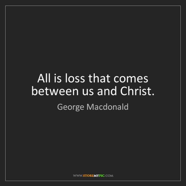 George Macdonald: All is loss that comes between us and Christ.