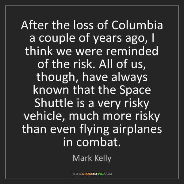 Mark Kelly: After the loss of Columbia a couple of years ago, I think...